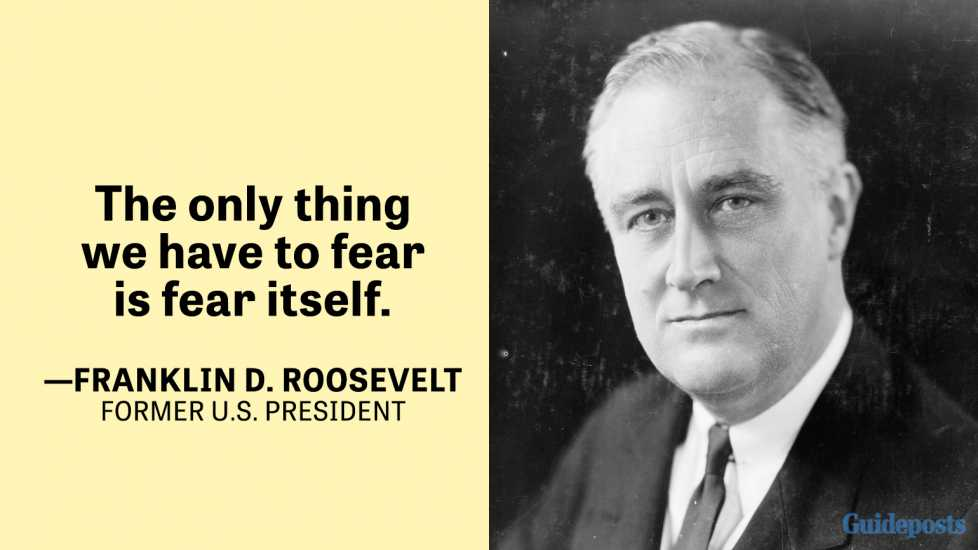 The only thing we have to fear is fear itself. —Franklin D. Roosevelt, Former U.S. President