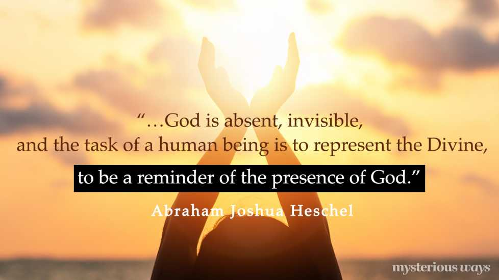 """""""…God is absent, invisible, and the task of a human being is to represent the Divine, to be a reminder of the presence of God."""""""