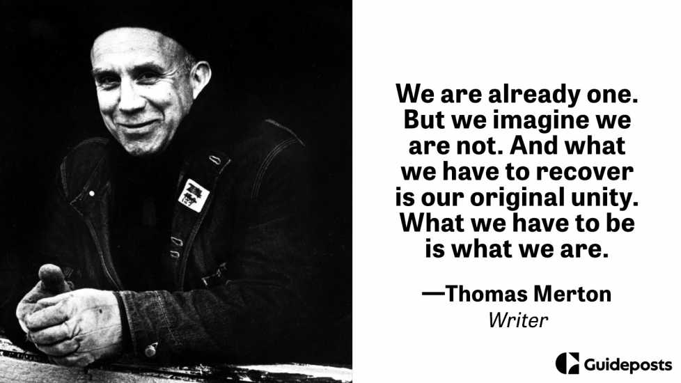 We are already one. But we imagine we are not. And what we have to recover is our original unity. What we have to be is what we are.  —Thomas Merton