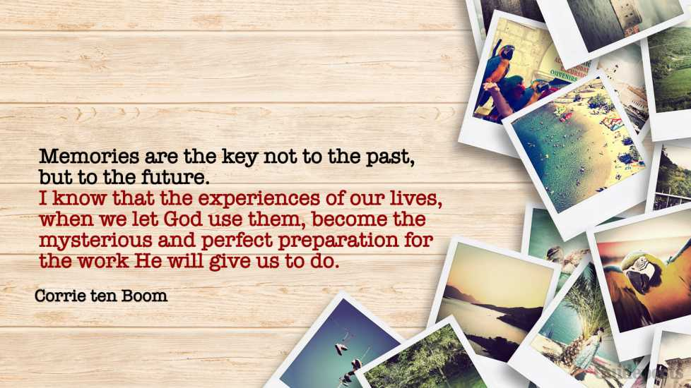 """""""Memories are the key not to the past, but to the future. I know that the experiences of our lives, when we let God use them, become the mysterious and perfect preparation for the work He will give us to do."""""""