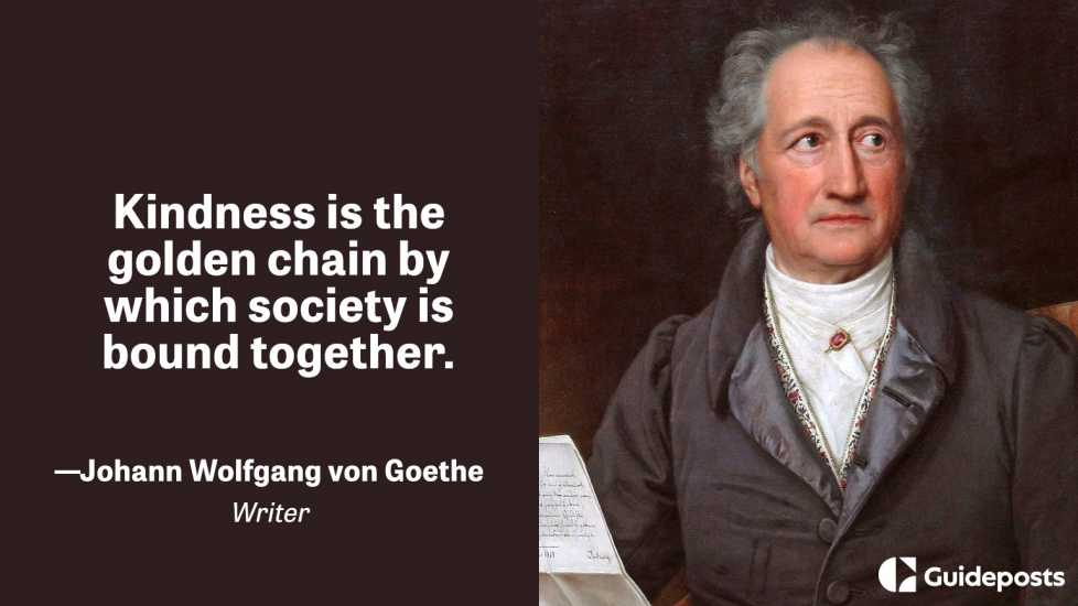Kindness is the golden chain by which society is bound together.  –Johann Wolfgang von Goethe