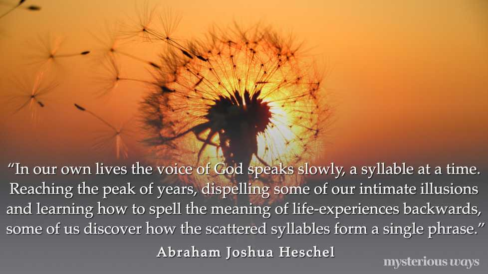 """""""In our own lives the voice of God speaks slowly, a syllable at a time. Reaching the peak of years, dispelling some of our intimate illusions and learning how to spell the meaning of life-experiences backwards, some of us discover how the scattered syllables form a single phrase."""""""