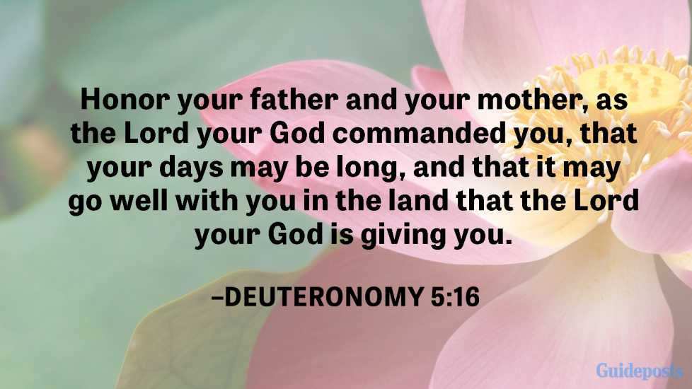 Honor your father and your mother, as the Lord your God commanded you, that your days may be long, and that it may go well with you in the land that the Lord your God is giving you.  —Deuteronomy 5:16