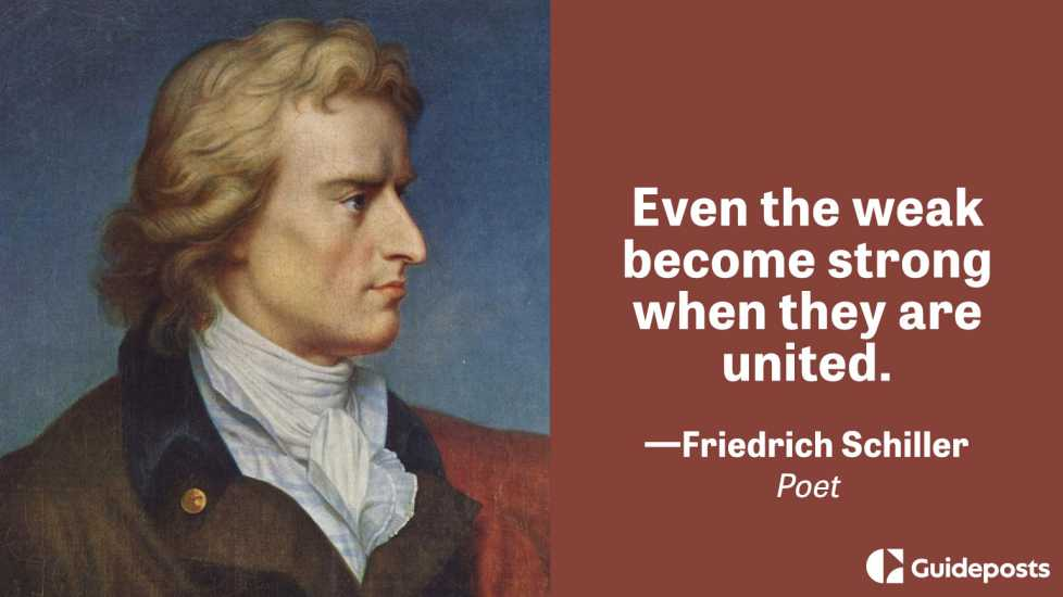 Even the weak become strong when they are united.  – Friedrich Schiller