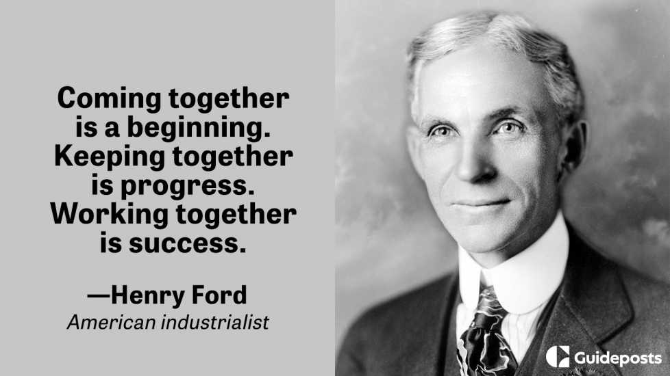 Coming together is a beginning. Keeping together is progress. Working together is success.  ― Henry Ford