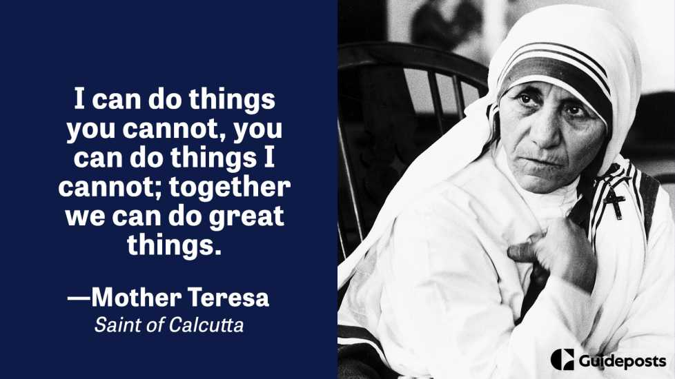I can do things you cannot, you can do things I cannot; together we can do great things.  – Mother Teresa