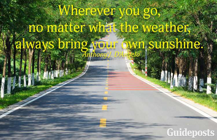 Wherever you go, no matter what the weather, always bring your own sunshine.—Anthony D'Angelo