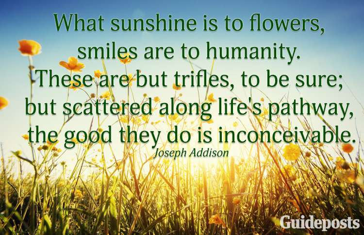 What sunshine is to flowers, smiles are to humanity. These are but trifles, to be sure; but scattered along life's pathway, the good they do is inconceivable.—Joseph Addison