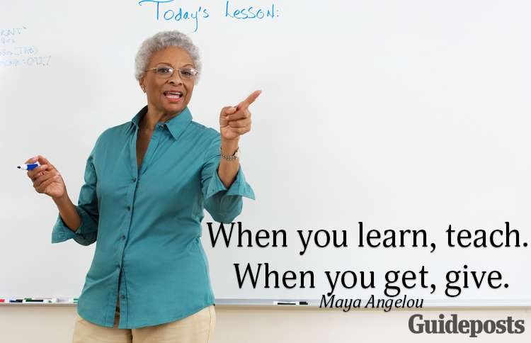 When you learn, teach. When you get, give.—Maya Angelou