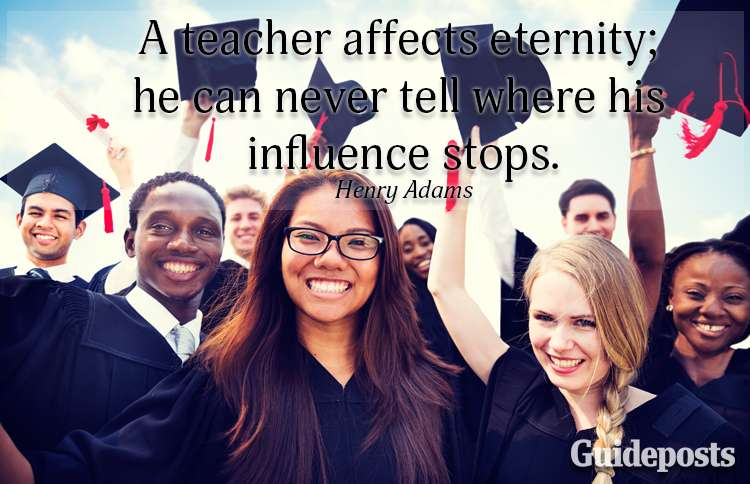 A teacher affects eternity; he can never tell where his influence stops.—Henry Adams