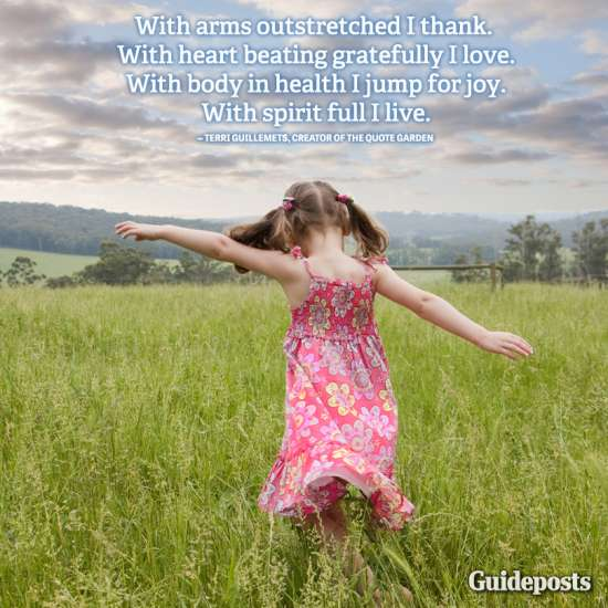 Guideposts: With arms outstretched I thank. With heart beating gratefully I love. With body in health I jump for joy. With spirit full I live.—Terri Guillemets