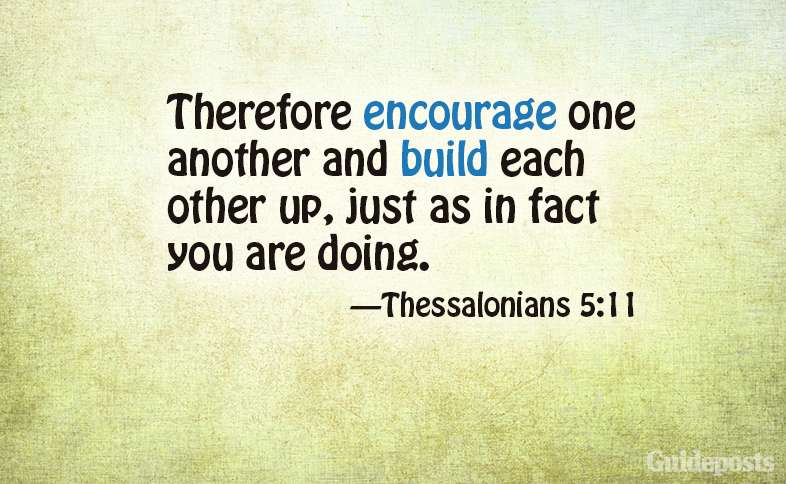 Therefore encourage one another and build each other up, just as in fact you are doing.  Thessalonians 5:11