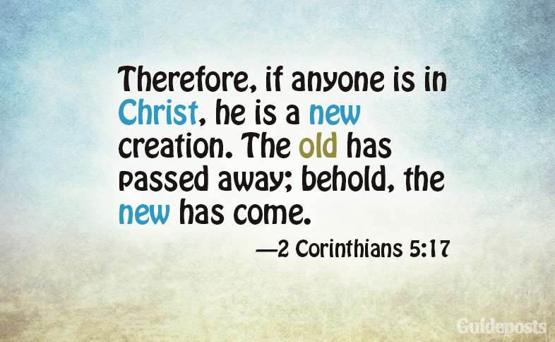 Therefore, if anyone is in Christ, he is a new creation. The old has passed away; behold, the new has come. 2 Corinthians 5:17
