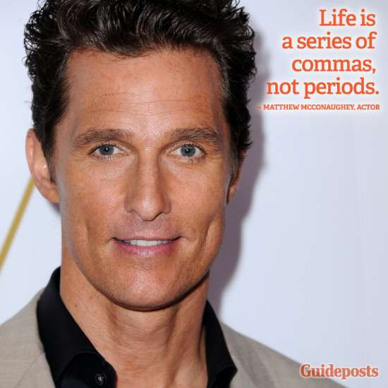 """""""Life is a series of commas, not periods."""" Matthew McConaughey"""