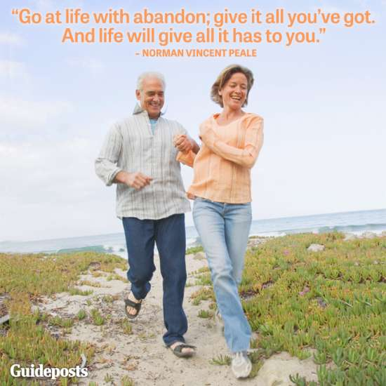 Go at life with abandon; give it all you've got. And life will give all it has to you.--Norman Vincent Peale