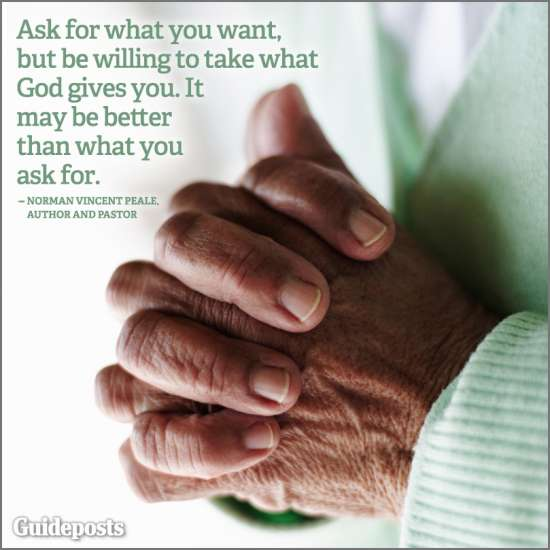 Ask for what you want, but be willing to take what God gives you. It may be better than what you asked for.--Norman Vincent Peale
