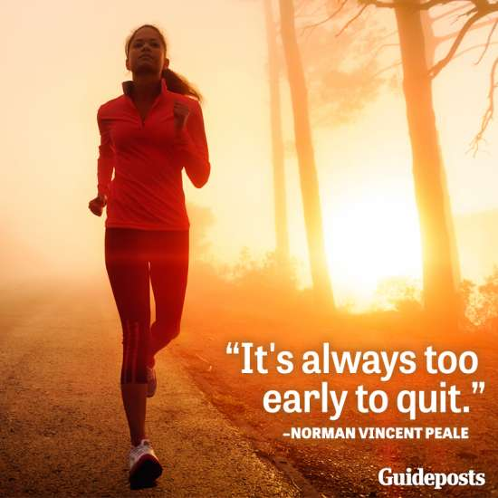 It's always too early to quit.--Norman Vincent Peale