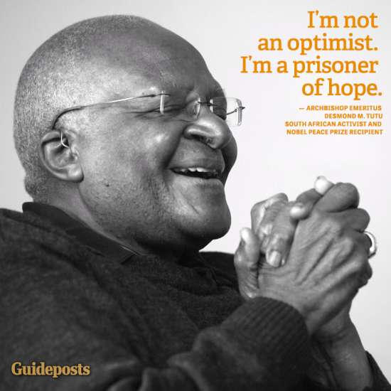 """I'm not an optimist. I'm a prisoner of hope."" Archbishop Emeritus Desmond M. Tutu, South African Activist and Nobel Peace Prize Recipient"