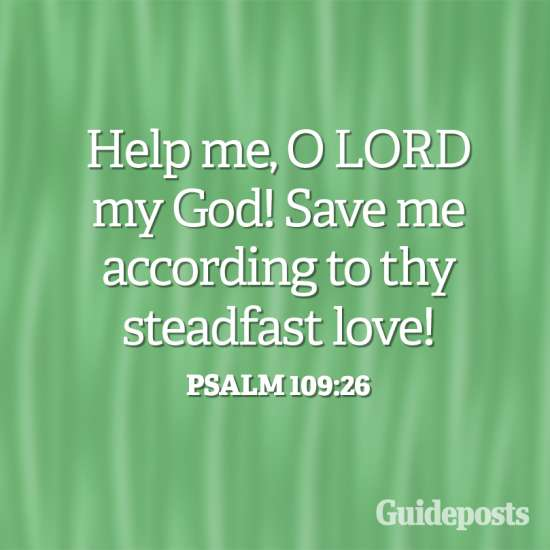 Help me, O Lord, my God! Save me according to thy steadfast love! Psalm 109:26