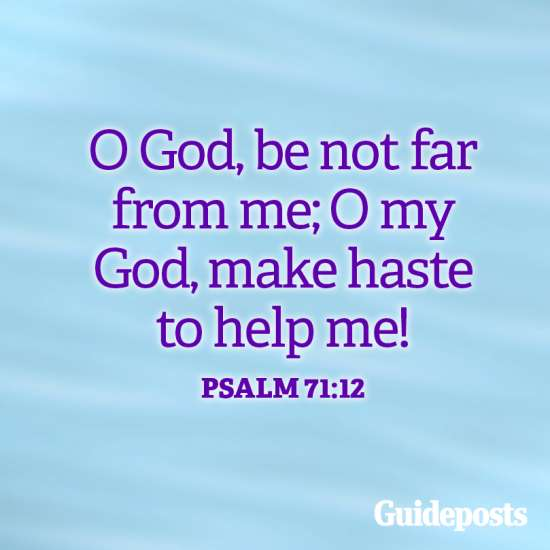 O God, be not far from me; O my God, make haste to help me! Psalm 71:12