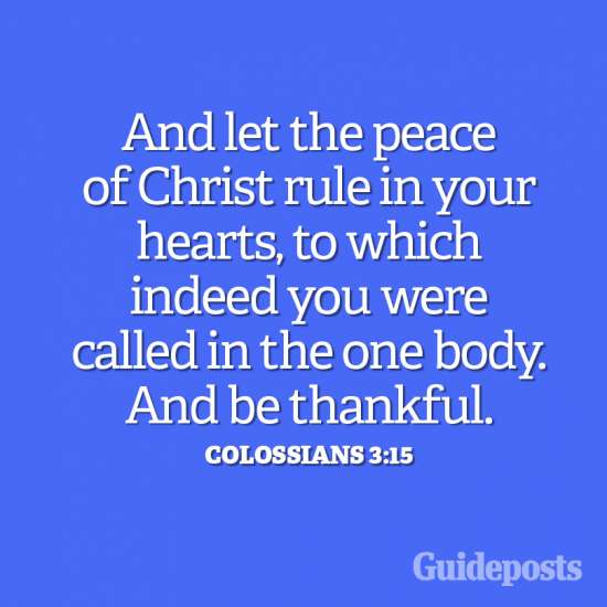 And let the peace of Christ rule in your hearts to which indeed you were called in the one body. And be thankful.Colossians 3:15