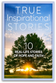 True Inspirational Stories: 10 Real Life Stories of Hope and Faith