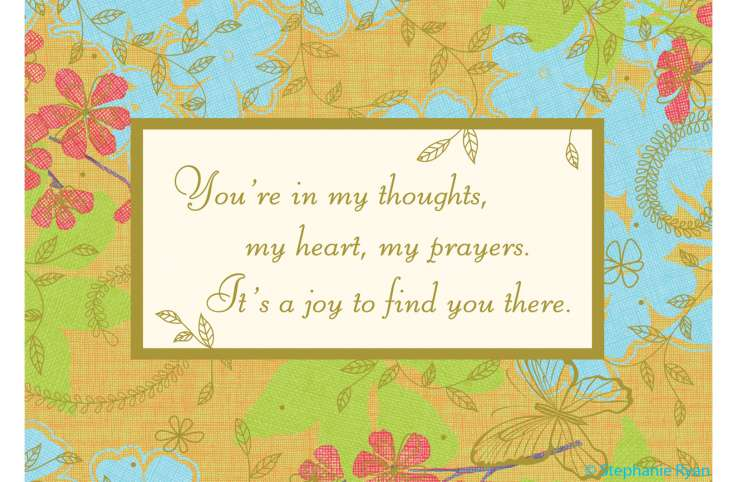 """You're in my thoughts, my heart, my prayers. It's a joy to find you there."""