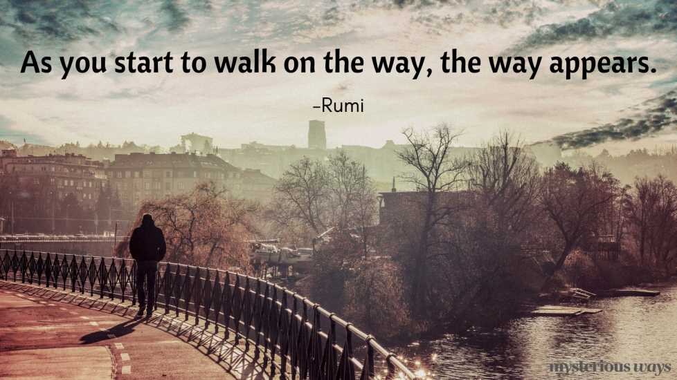 As you start to walk on the way, the way appears. —Rumi