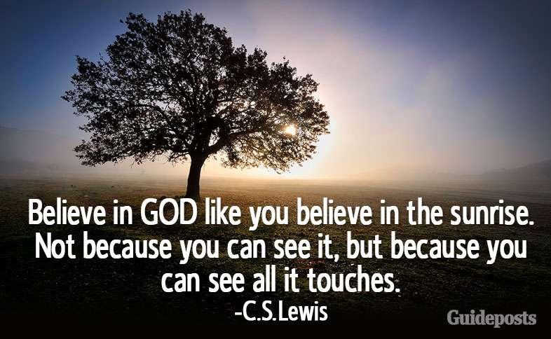 Believe in GOD like you believe in the sunrise. Not because you can see it, but because you can see all it touches.—C.S. Lewis
