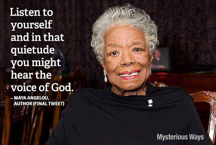 Guideposts: Poet Maya Angelou--Listen to yourself and in that quietude you might hear the voice of God.