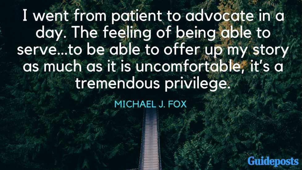 I went from patient to advocate in a day. The feeling of being able to serve…to be able to offer up my story as much as it is uncomfortable, it's a tremendous privilege. - Michael J. Fox