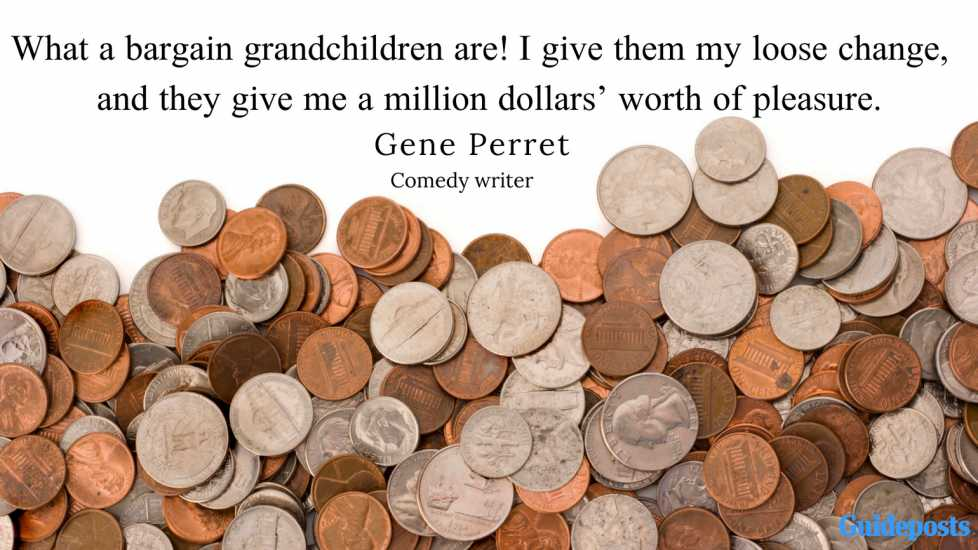 What a bargain grandchildren are! I give them my loose change, and they give me a	million dollars' worth of pleasure. —Gene Perret, comedy writer
