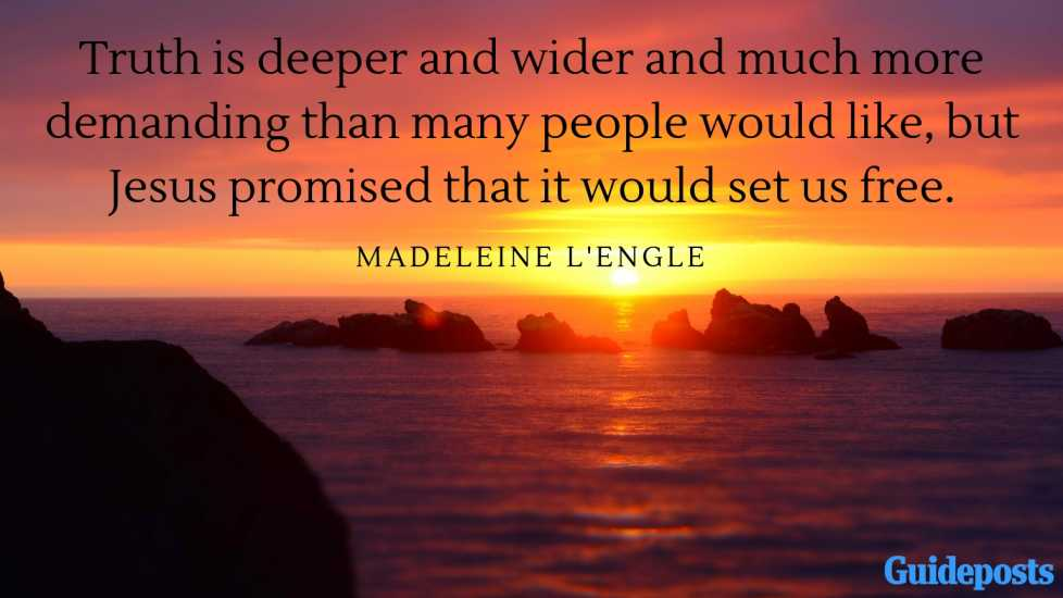 Truth is deeper and wider and much more demanding than many people would like, but Jesus promised that it would set us free.—Madeleine L'Engle