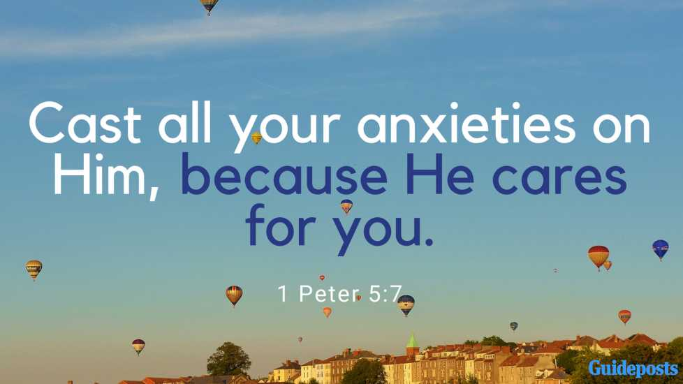Cast all your anxieties on Him, because He cares for you. 1 Peter 5:7