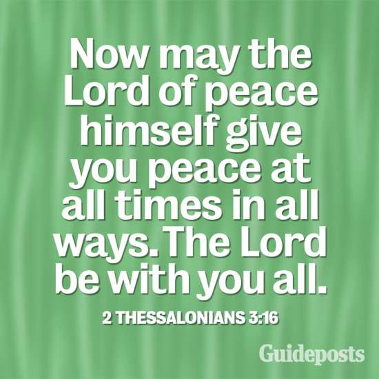 """Now may the Lord of peace Himself give you peace at all times in all ways. The Lord be with you all."
