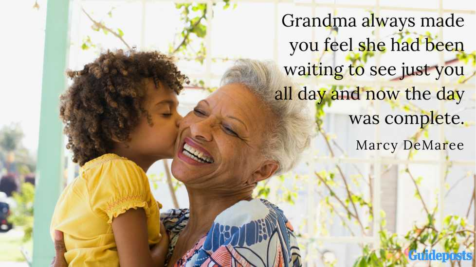 Grandma always made you feel she had been waiting to see just you all day and now the day was complete. —Marcy DeMaree