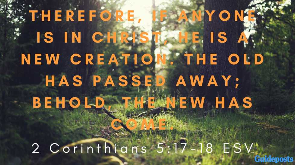 Therefore, if anyone is in Christ, he is a new creation. The old has passed away; behold, the new has come. 2 Corinthians 5:17-18 ESV