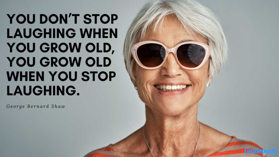 """You don't stop laughing when you grow old, you grow old when you stop laughing."" – George Bernard Shaw"