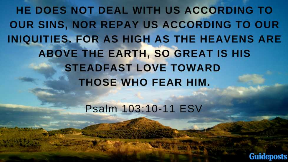 He does not deal with us according to our sins, nor repay us according to our iniquities. For as high as the heavens are above the earth, so great is his steadfast love toward those who fear him. Psalm 103:10-11 ESV