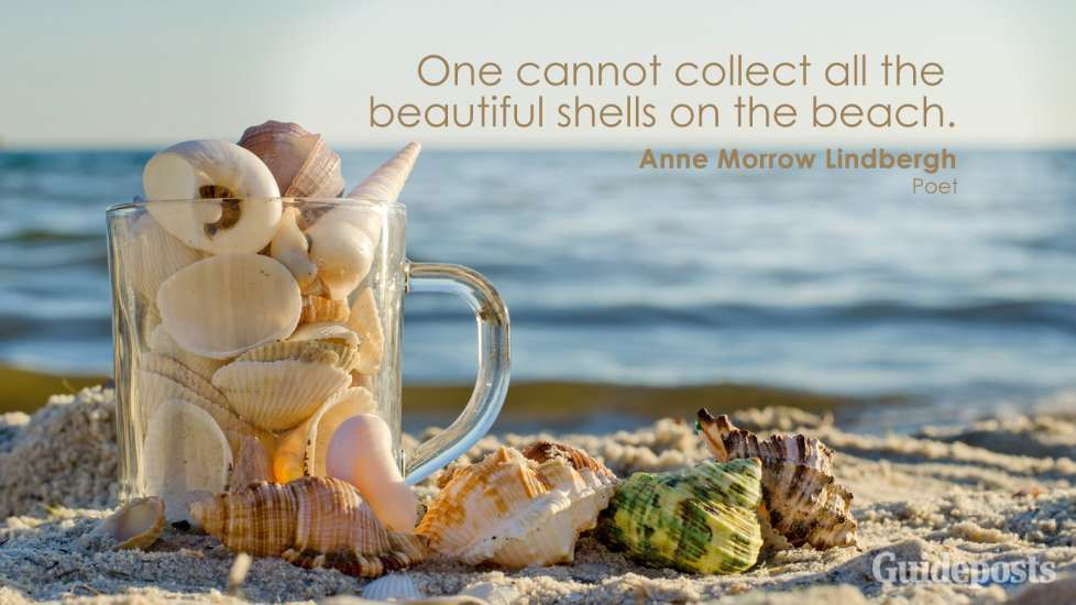 One cannot collect all the beautiful shells on the beach. Anne Morrow Lindbergh