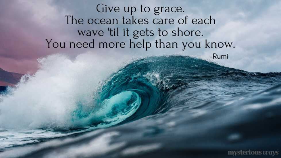 Give up to grace. The ocean takes care of each wave 'til it gets to shore. You need more help than you know. —Rumi