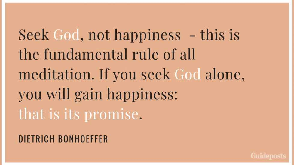 "7 Inspiring Quotes from Dietrich Bonhoeffer German Pastor ""Seek God, not happiness—this is the fundamental rule of all meditation. If you seek God alone, you will gain happiness: that is its promise.."" Inspiration Inspirational Stories of FaithSeek God, not happiness—this is the fundamental rule of all meditation. If you seek God alone, you will gain happiness: that is its promise."" Inspiration Inspirational Stories of Faith"