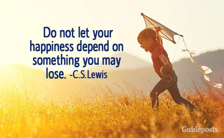 Do not let your happiness depend on something you may lose.—C.S. Lewis