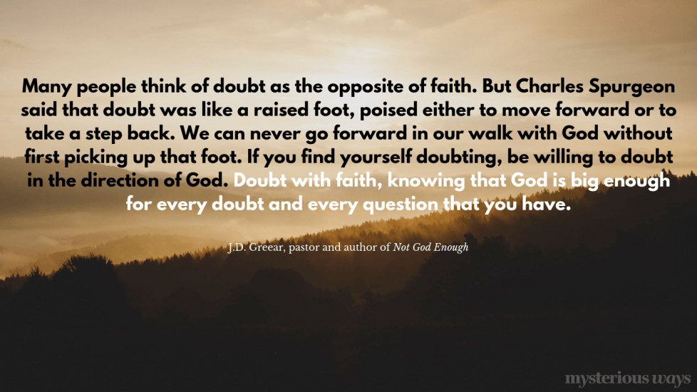 """Many people think of doubt as the opposite of faith.But Charles Spurgeon said that doubt was like a raised foot, poised either to move forward or to take a step back. We can never go forward in our walk with God without first picking up that foot. If you find yourself doubting, be willing to doubt in the direction of God. Doubt with faith, knowing that God is big enough for every doubt and every question that you have."""