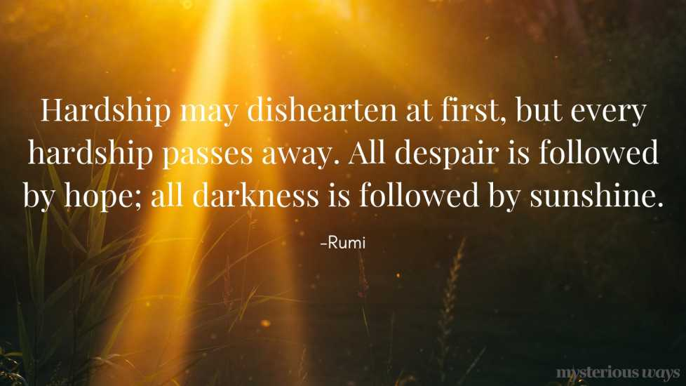 Hardship may dishearten at first, but every hardship passes away. All despair is followed by hope; all darkness is followed by sunshine. —Rumi