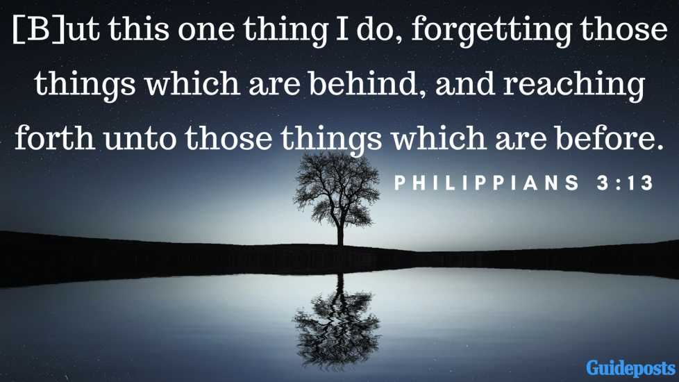 [B]ut this one thing I do, forgetting those things which are behind, and reaching forth unto those things which are before. Philippians 3:13
