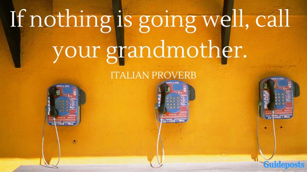 If nothing is going well, call your grandmother. —Italian Proverb