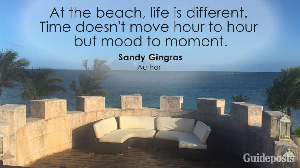At the beach, life is different. Time doesn't move hour to hour but mood to moment. Sandy Gingras