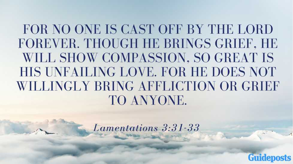 For no one is cast off by the Lord forever. Though he brings grief, he will show compassion, so great is his unfailing love. For he does not willingly bring affliction or grief to anyone. Lamentations 3:31-33