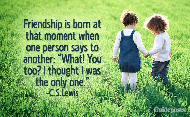 "Friendship is born at that moment when one person says to another: ""What! You too? I thought I was the only one.""—C.S. Lewis"